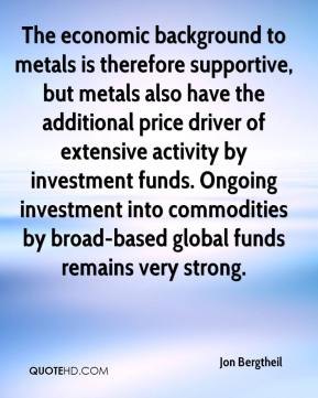 Jon Bergtheil  - The economic background to metals is therefore supportive, but metals also have the additional price driver of extensive activity by investment funds. Ongoing investment into commodities by broad-based global funds remains very strong.