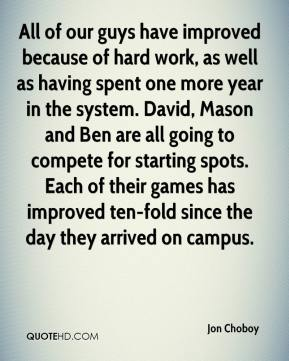 Jon Choboy  - All of our guys have improved because of hard work, as well as having spent one more year in the system. David, Mason and Ben are all going to compete for starting spots. Each of their games has improved ten-fold since the day they arrived on campus.