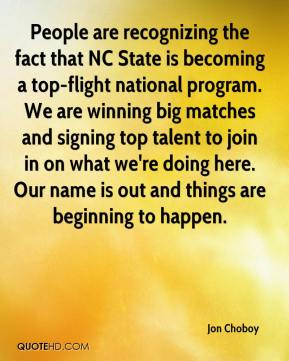Jon Choboy  - People are recognizing the fact that NC State is becoming a top-flight national program. We are winning big matches and signing top talent to join in on what we're doing here. Our name is out and things are beginning to happen.