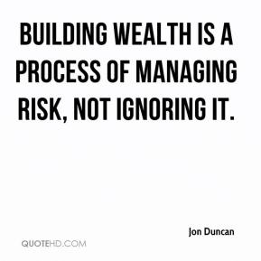 Jon Duncan  - Building wealth is a process of managing risk, not ignoring it.