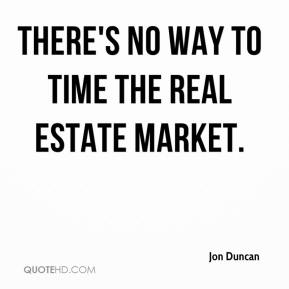 Jon Duncan  - There's no way to time the real estate market.