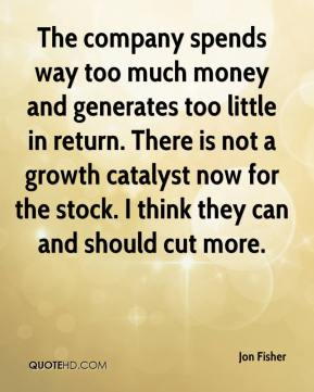 Jon Fisher  - The company spends way too much money and generates too little in return. There is not a growth catalyst now for the stock. I think they can and should cut more.