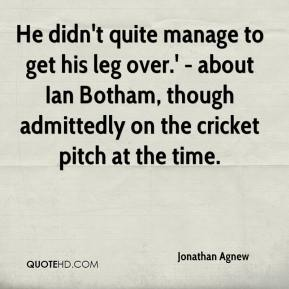 Jonathan Agnew  - He didn't quite manage to get his leg over.' - about Ian Botham, though admittedly on the cricket pitch at the time.