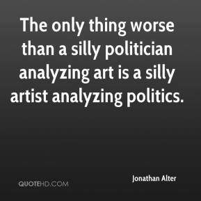 Jonathan Alter  - The only thing worse than a silly politician analyzing art is a silly artist analyzing politics.
