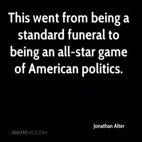 Jonathan Alter  - This went from being a standard funeral to being an all-star game of American politics.
