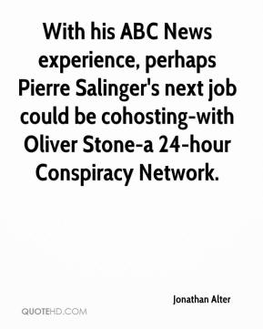 With his ABC News experience, perhaps Pierre Salinger's next job could be cohosting-with Oliver Stone-a 24-hour Conspiracy Network.