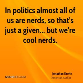 In politics almost all of us are nerds, so that's just a given... but we're cool nerds.