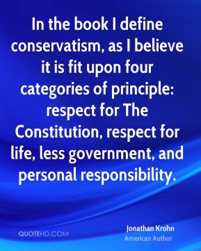 Jonathan Krohn - In the book I define conservatism, as I believe it is fit upon four categories of principle: respect for The Constitution, respect for life, less government, and personal responsibility.