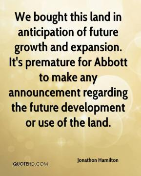 Jonathon Hamilton  - We bought this land in anticipation of future growth and expansion. It's premature for Abbott to make any announcement regarding the future development or use of the land.