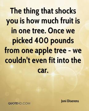 Joni Diserens  - The thing that shocks you is how much fruit is in one tree. Once we picked 400 pounds from one apple tree - we couldn't even fit into the car.