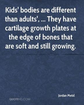 Jordan Metzl  - Kids' bodies are different than adults', ... They have cartilage growth plates at the edge of bones that are soft and still growing.