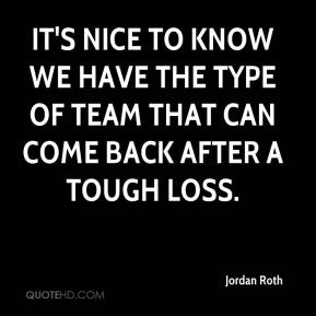 Jordan Roth  - It's nice to know we have the type of team that can come back after a tough loss.