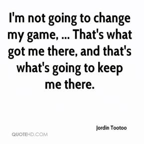Jordin Tootoo  - I'm not going to change my game, ... That's what got me there, and that's what's going to keep me there.