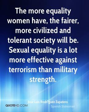 The more equality women have, the fairer, more civilized and tolerant society will be. Sexual equality is a lot more effective against terrorism than military strength.