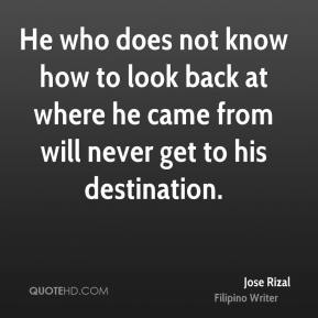 Jose Rizal - He who does not know how to look back at where he came from will never get to his destination.