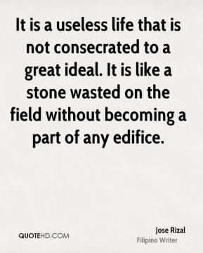 Jose Rizal - It is a useless life that is not consecrated to a great ideal. It is like a stone wasted on the field without becoming a part of any edifice.