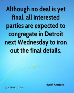 Joseph Amaturo  - Although no deal is yet final, all interested parties are expected to congregate in Detroit next Wednesday to iron out the final details.