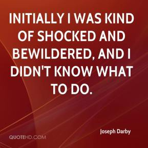 Joseph Darby  - Initially I was kind of shocked and bewildered, and I didn't know what to do.