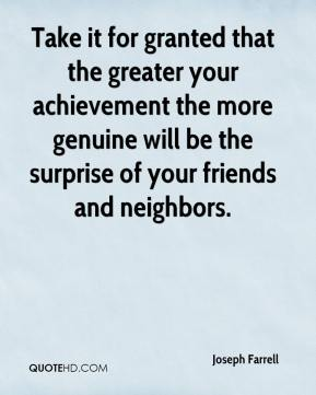 Joseph Farrell  - Take it for granted that the greater your achievement the more genuine will be the surprise of your friends and neighbors.