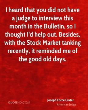 Joseph Force Crater - I heard that you did not have a judge to interview this month in the Bulletin, so I thought I'd help out. Besides, with the Stock Market tanking recently, it reminded me of the good old days.