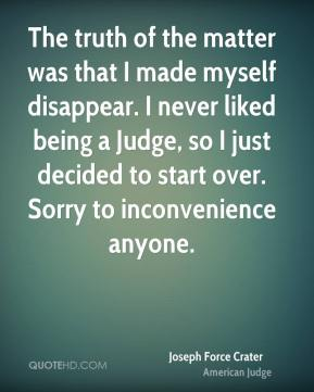 Joseph Force Crater - The truth of the matter was that I made myself disappear. I never liked being a Judge, so I just decided to start over. Sorry to inconvenience anyone.