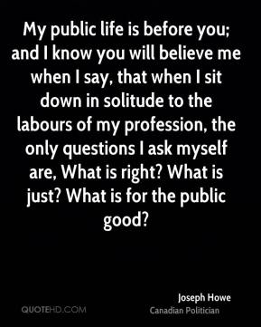 Joseph Howe - My public life is before you; and I know you will believe me when I say, that when I sit down in solitude to the labours of my profession, the only questions I ask myself are, What is right? What is just? What is for the public good?