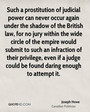 Joseph Howe - Such a prostitution of judicial power can never occur again under the shadow of the British law, for no jury within the wide circle of the empire would submit to such an infraction of their privilege, even if a judge could be found daring enough to attempt it.
