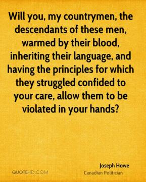 Joseph Howe - Will you, my countrymen, the descendants of these men, warmed by their blood, inheriting their language, and having the principles for which they struggled confided to your care, allow them to be violated in your hands?