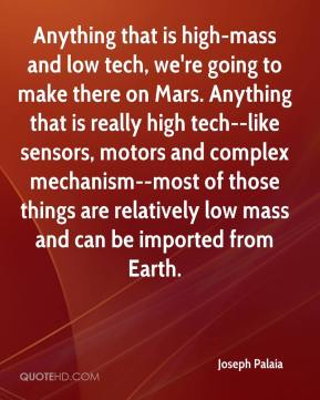 Joseph Palaia  - Anything that is high-mass and low tech, we're going to make there on Mars. Anything that is really high tech--like sensors, motors and complex mechanism--most of those things are relatively low mass and can be imported from Earth.