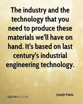 Joseph Palaia  - The industry and the technology that you need to produce these materials we'll have on hand. It's based on last century's industrial engineering technology.