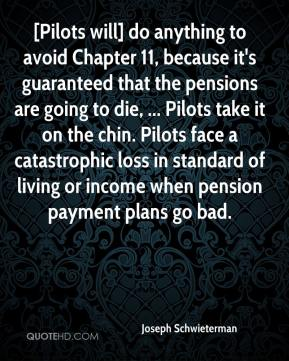 [Pilots will] do anything to avoid Chapter 11, because it's guaranteed that the pensions are going to die, ... Pilots take it on the chin. Pilots face a catastrophic loss in standard of living or income when pension payment plans go bad.