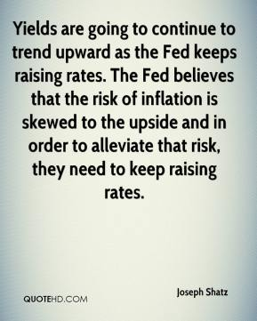 Joseph Shatz  - Yields are going to continue to trend upward as the Fed keeps raising rates. The Fed believes that the risk of inflation is skewed to the upside and in order to alleviate that risk, they need to keep raising rates.