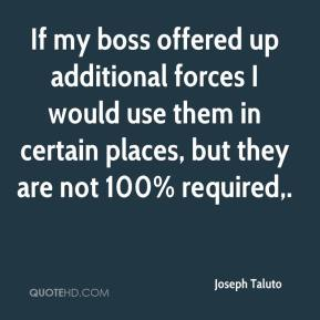 Joseph Taluto  - If my boss offered up additional forces I would use them in certain places, but they are not 100% required.