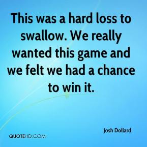 Josh Dollard  - This was a hard loss to swallow. We really wanted this game and we felt we had a chance to win it.