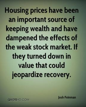 Housing prices have been an important source of keeping wealth and have dampened the effects of the weak stock market. If they turned down in value that could jeopardize recovery.