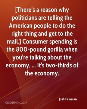 Josh Feinman  - [There's a reason why politicians are telling the American people to do the right thing and get to the mall.] Consumer spending is the 800-pound gorilla when you're talking about the economy, ... It's two-thirds of the economy.