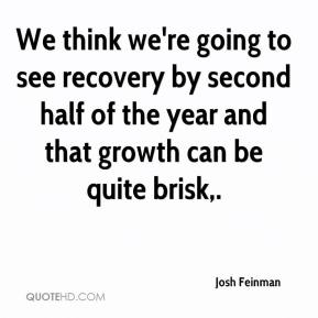 We think we're going to see recovery by second half of the year and that growth can be quite brisk.