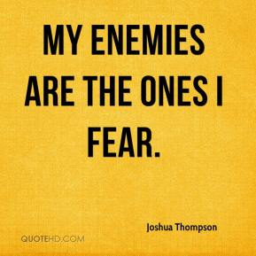 Joshua Thompson  - My Enemies are the ones I fear.