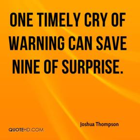 Joshua Thompson  - One timely cry of warning can save nine of surprise.