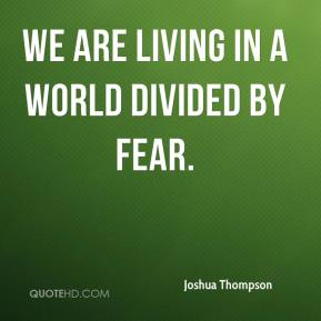 Joshua Thompson  - We are living in a world divided by fear.