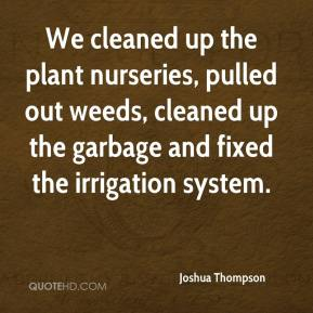 Joshua Thompson  - We cleaned up the plant nurseries, pulled out weeds, cleaned up the garbage and fixed the irrigation system.