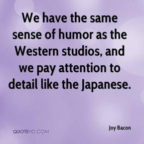 Joy Bacon  - We have the same sense of humor as the Western studios, and we pay attention to detail like the Japanese.