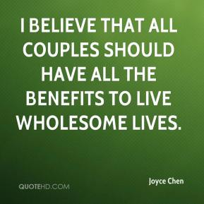 Joyce Chen  - I believe that all couples should have all the benefits to live wholesome lives.