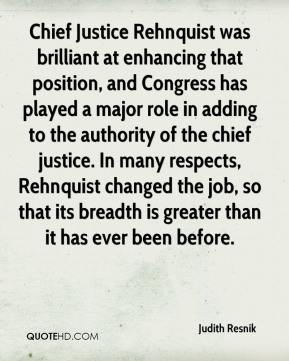 Chief Justice Rehnquist was brilliant at enhancing that position, and Congress has played a major role in adding to the authority of the chief justice. In many respects, Rehnquist changed the job, so that its breadth is greater than it has ever been before.