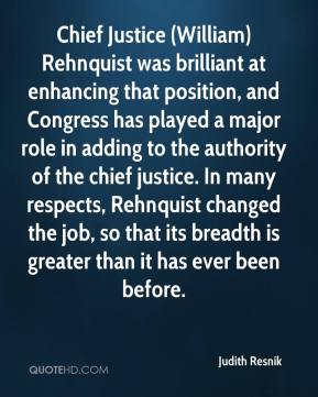 Chief Justice (William) Rehnquist was brilliant at enhancing that position, and Congress has played a major role in adding to the authority of the chief justice. In many respects, Rehnquist changed the job, so that its breadth is greater than it has ever been before.