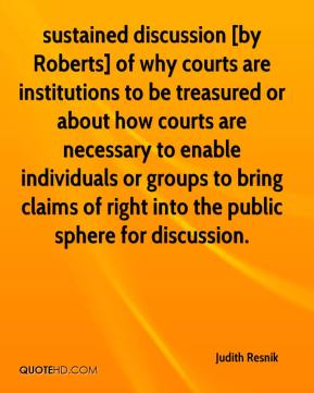 Judith Resnik  - sustained discussion [by Roberts] of why courts are institutions to be treasured or about how courts are necessary to enable individuals or groups to bring claims of right into the public sphere for discussion.