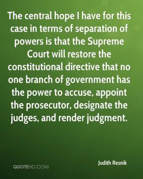 Judith Resnik  - The central hope I have for this case in terms of separation of powers is that the Supreme Court will restore the constitutional directive that no one branch of government has the power to accuse, appoint the prosecutor, designate the judges, and render judgment.
