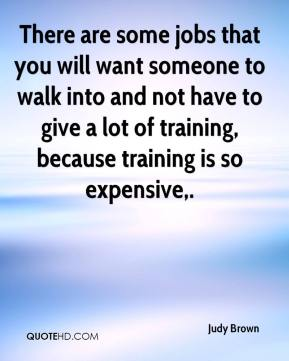 Judy Brown  - There are some jobs that you will want someone to walk into and not have to give a lot of training, because training is so expensive.