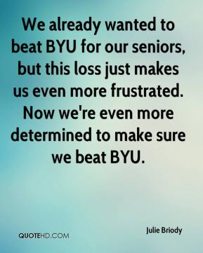 Julie Briody  - We already wanted to beat BYU for our seniors, but this loss just makes us even more frustrated. Now we're even more determined to make sure we beat BYU.