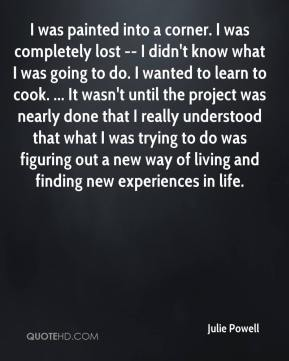 Julie Powell  - I was painted into a corner. I was completely lost -- I didn't know what I was going to do. I wanted to learn to cook. ... It wasn't until the project was nearly done that I really understood that what I was trying to do was figuring out a new way of living and finding new experiences in life.